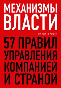 """Книга """"Механизмы власти. 57 правил управления компанией и страной""""   Майкл Барбер"""