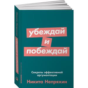 """Книга """"Убеждай и побеждай: Секреты эффективной аргументации""""   Никита Непряхин"""